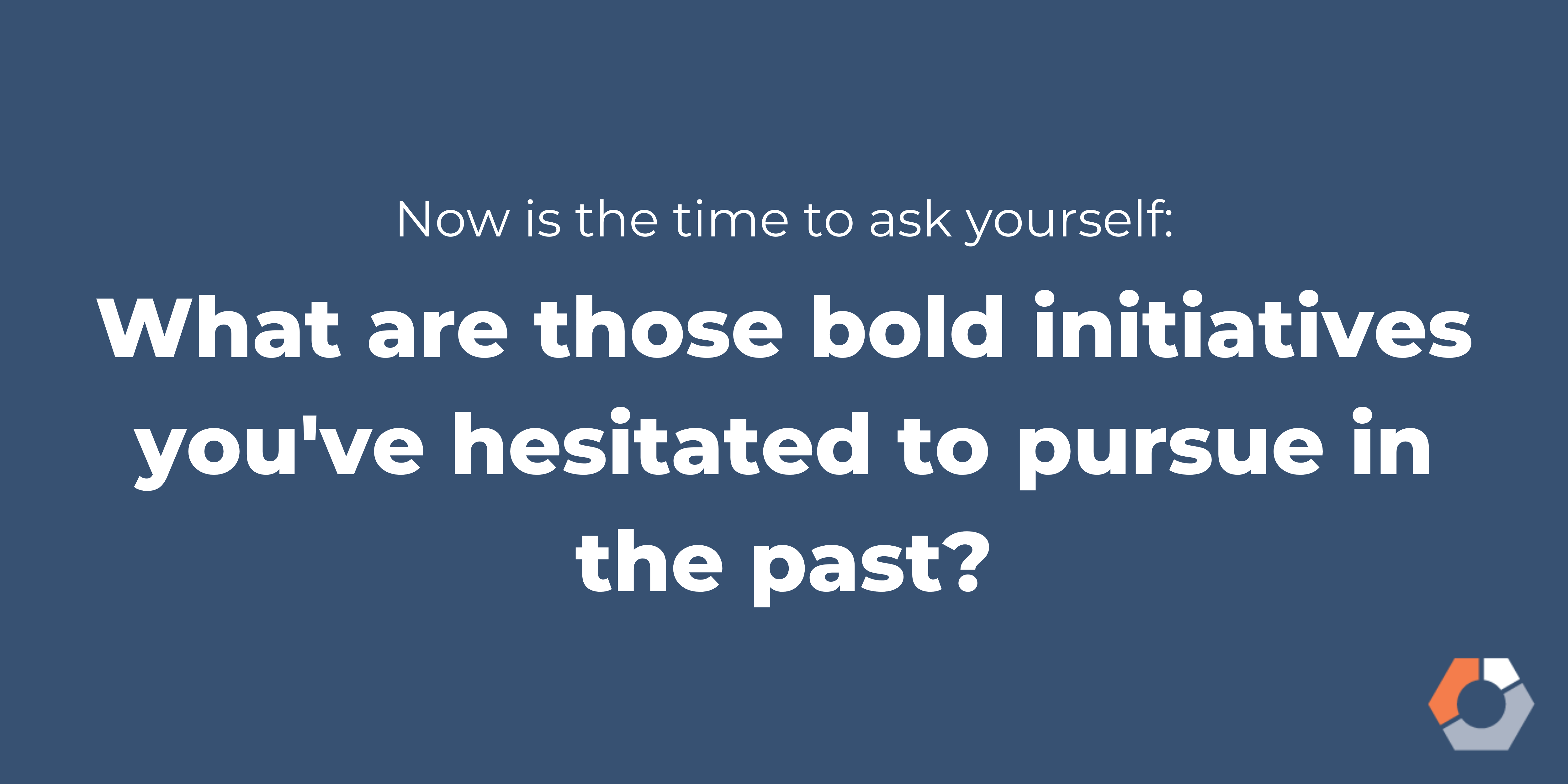 "A statement encourages businesses to ask themselves, ""What are those bold initiatives you've hesitated to pursue in the past?"""