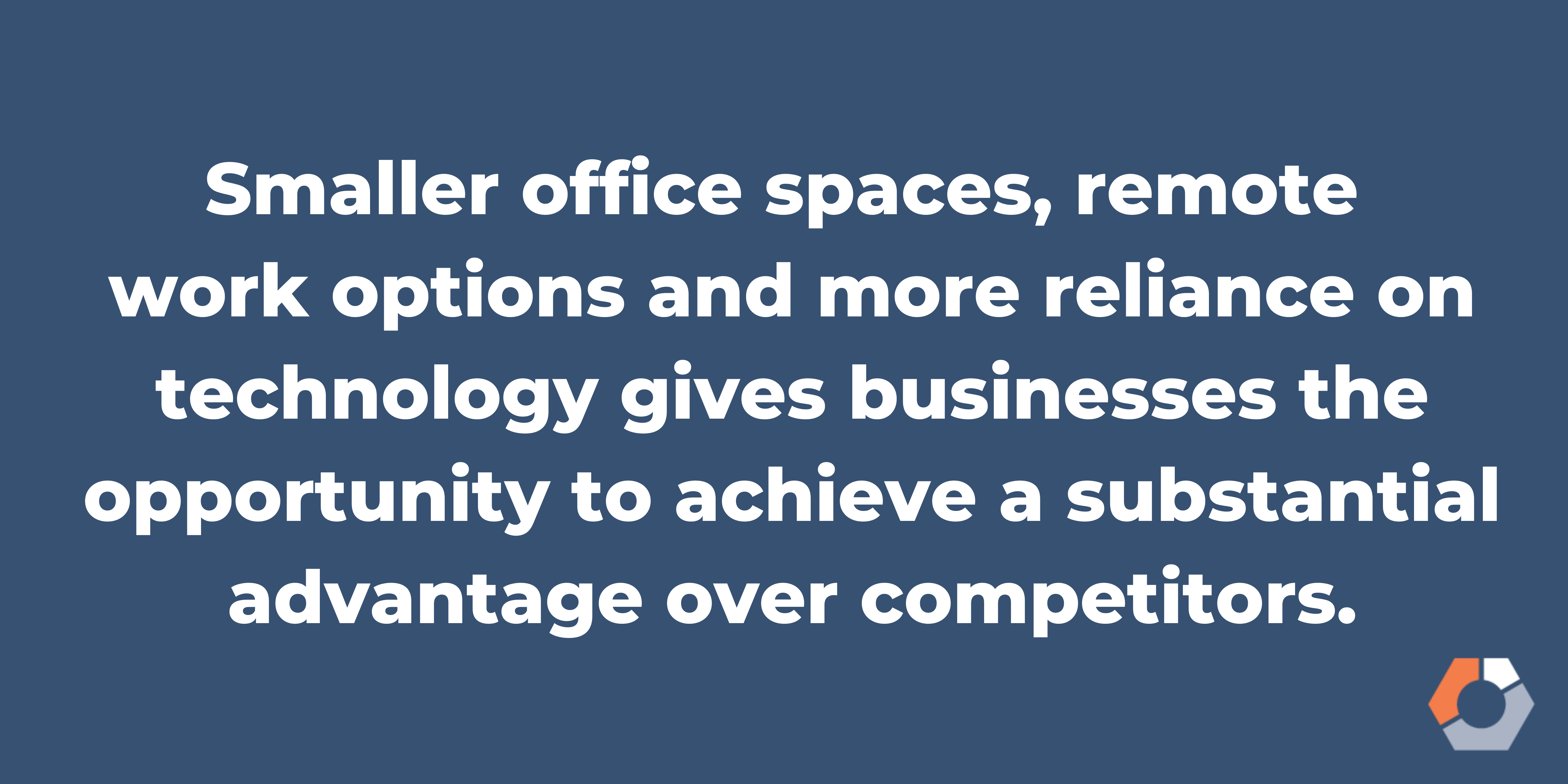 BlogImage3_TP_GoBiA statement suggests that the business landscape post-coronavirus may include smaller office spaces, remote work options and more reliance on technology, giving businesses substantial advantage over competitors.g_05072020 (1)
