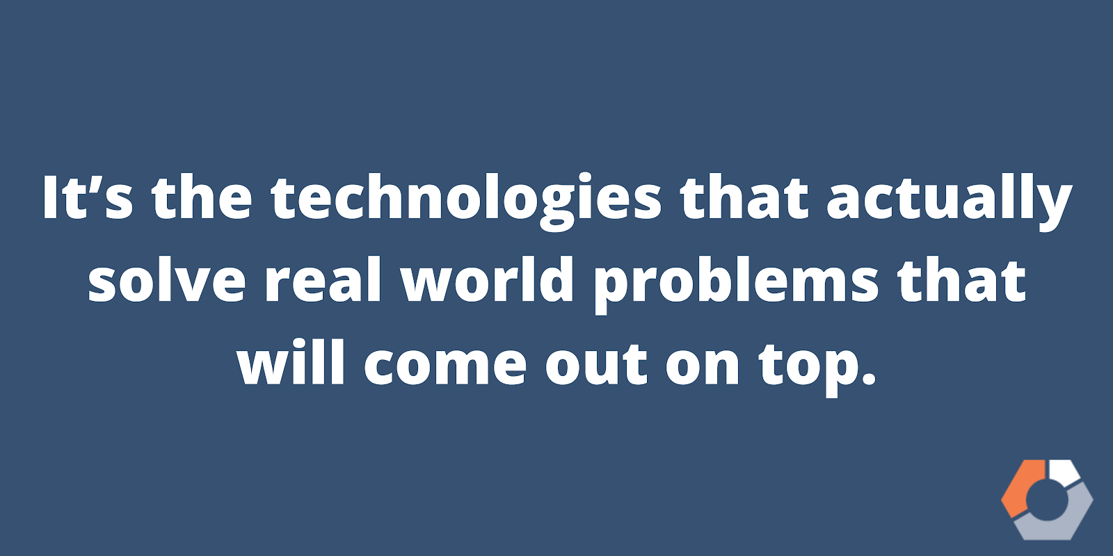 """A bold statement notes that """"it's the technologies that actually solve real world problems that will come out on top."""""""