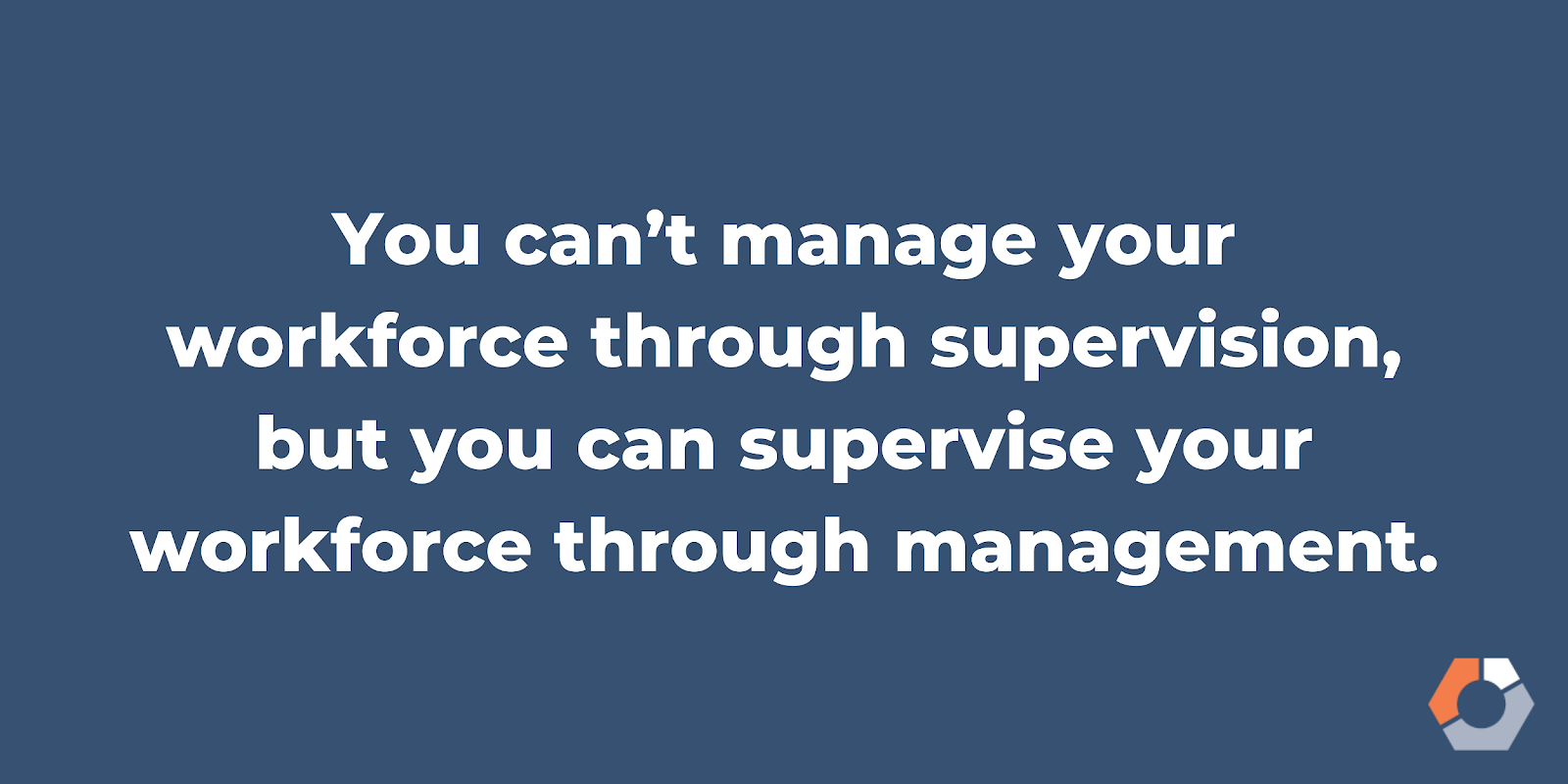 """This image reads, """"You can't manage your workforce through supervision, but you can supervise your workforce through management."""""""